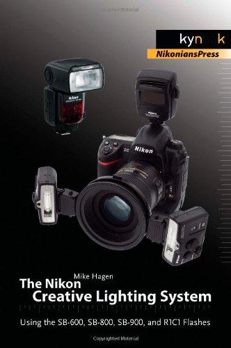 The Nikon Creative Lighting System: Using the SB-600, SB-800, SB-900, and R1C1 Flashes