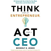 Think Like an Entrepreneur, Act Like a CEO: 50 Indispensible Tips to Help You Stay Afloat, Bounce Back, and Get Ahead at Work