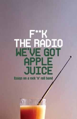 Download F**k The Radio, We've Got Apple Juice: Essays on a Rock 'n' Roll Band pdf epub