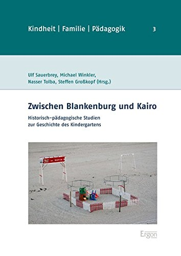 Zwischen Blankenburg Und Kairo: Historisch-Padagogische Studien Zur Geschichte Des Kindergartens