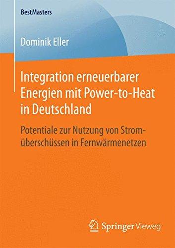 Integration erneuerbarer Energien mit Power-to-Heat in Deutschland: Potentiale zur Nutzung von Stromüberschüssen in Fernwärmenetzen (BestMasters)