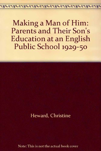 Making a Man of Him: Parents and Their Son's Education at an English Public School 1929-50 (Routledge Library Editions: Education and Gender)