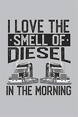 I Love The Smell Of Diesel In The Morning: Truck Driver