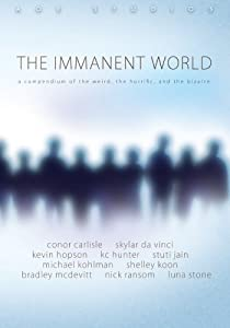 The Immanent World: A compendium of the weird, the horiffic, and the bizarre (Volume 1)