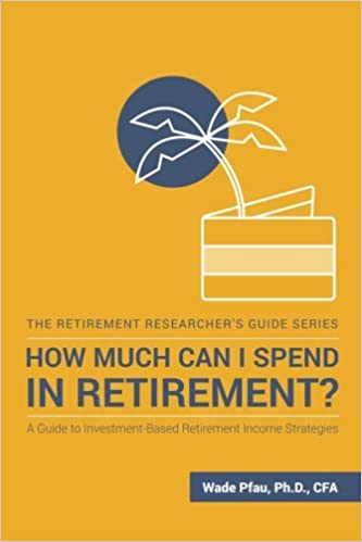 How Much Can I Spend in Retirement?: A Guide to Investment-Based Retirement Income Strategies (The Retirement Researcher Guide Series)