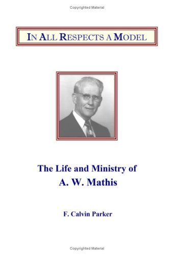 In All Respects A Model: The Life And Ministry Of A. W. Mathis