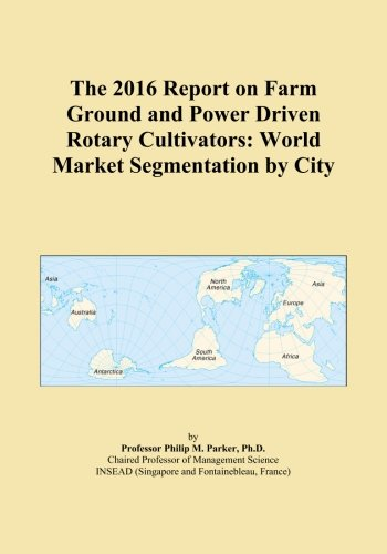 The 2016 Report on Farm Ground and Power Driven Rotary Cultivators: World Market Segmentation by City