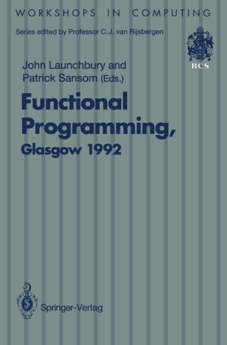 Functional Programming, Glasgow 1992: Proceedings of the 1992 Glasgow Workshop on Functional Programming, Ayr, Scotland, 6–8 July 1992 (Workshops in Computing) by Launchbury John Sansom Patrick