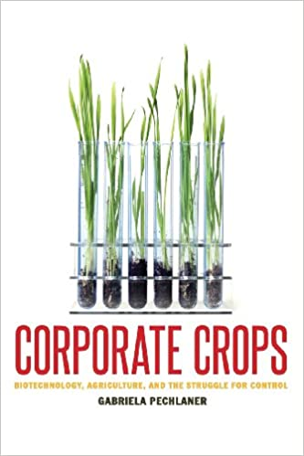 Corporate Crops: Biotechnology, Agriculture, and the Struggle for Control