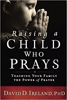 Book Raising a Child Who Prays: Teaching Your Family the Power of Prayer by David D. Ireland Ph.D (2016-08-02)