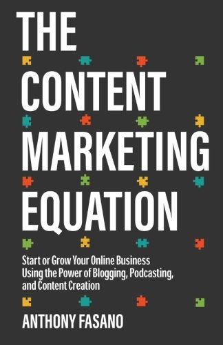 The Content Marketing Equation: Start or Grow Your Online Business Using the Power of Blogging, Podcasting, and Content Creation