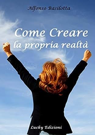 Come creare la propria realtà (Italian Edition) - Kindle