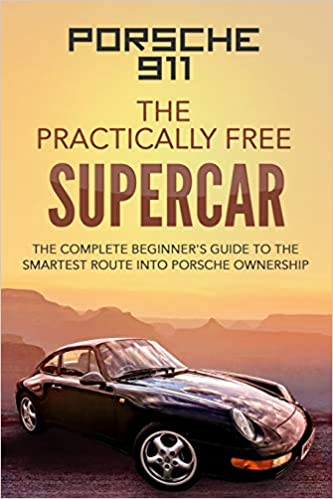 Porsche 911: The Practically Free Supercar: The Complete Beginners Guide to the Smartest Route into Porsche Ownership 1