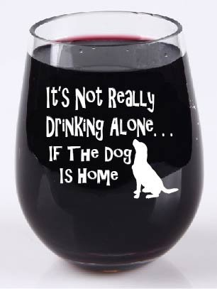 It's Not Really Drinking Alone If The Dog Is Home - Stemless Wine Glass - Tritan Plastic Material - 16 Ounce
