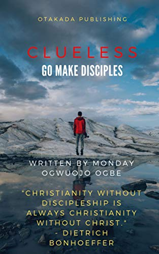 Clueless: Go and Make Disciples by Monday Ogwuojo Ogbe