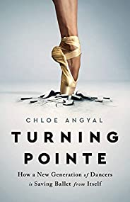 Turning Pointe: How a New Generation of Dancers Is Saving Ballet from Itself