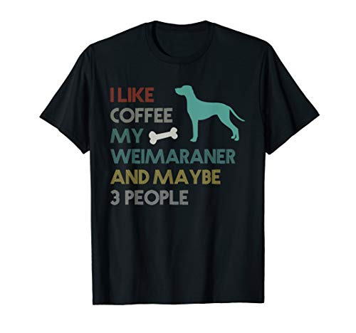 I Like Coffee My Weimaraner & Maybe 3 People T-Shirt