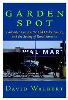 Garden Spot: Lancaster County, the Old Order Amish, and the Selling of Rural America