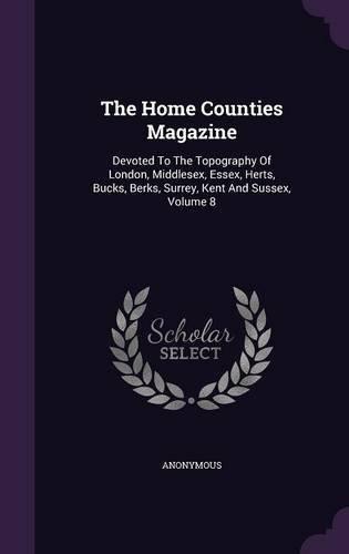 Download The Home Counties Magazine: Devoted to the Topography of London, Middlesex, Essex, Herts, Bucks, Berks, Surrey, Kent and Sussex, Volume 8 ebook