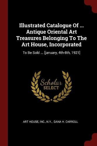 Illustrated Catalogue Of ... Antique Oriental Art Treasures Belonging To The Art House, Incorporated: To Be Sold ... [january, 4th-8th, 1921] ebook