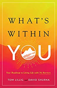 What's Within You: Your Roadmap to Living Life With No Barriers by Tom Lillig, David Shurna