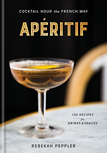 Apéritif: Cocktail Hour the French Way by Rebekah Peppler
