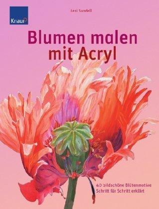 Blumen malen mit Acryl: 40 bildschöne Blütenmotive