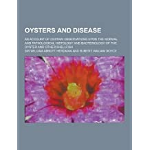Oysters and Disease; An Account of Certain Observations Upon the Normal and Pathological Histology and Bacteriology of the Oyster and Other Shellfish by William Abbott Herdman (2013-09-12)