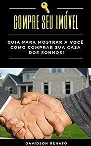 COMPRE SEU IMÓVEL : Guia Para Mostrar A Você Como Comprar Sua Casa Dos Sonhos!