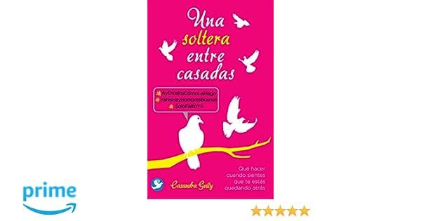 Una soltera entre casadas: Qué hacer cuando sientes que te estás quedando atrás (Spanish Edition): Casandra Gally: 9786079346980: Amazon.com: Books
