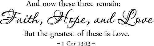 And now these three remain: Faith, Hope, Love But the greatest of these is Love 1 Cor 13:13 religious wall quotes arts sayings vinyl decals by Epic Designs