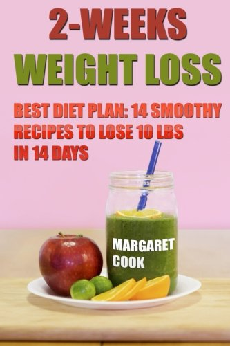 2-Weeks Weight Loss: Best Diet Plan: 14 Smoothy Recipes To Lose 10 Lbs In 14 Days (Best Diet Plan To Lose 10 Pounds)