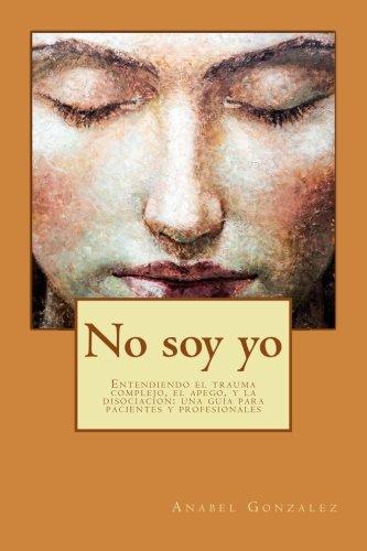 No soy yo: Entendiendo el trauma complejo, el apego, y la disociacion: una guia para pacientes (Spanish Edition) [Anabel Gonzalez] (Tapa Blanda)