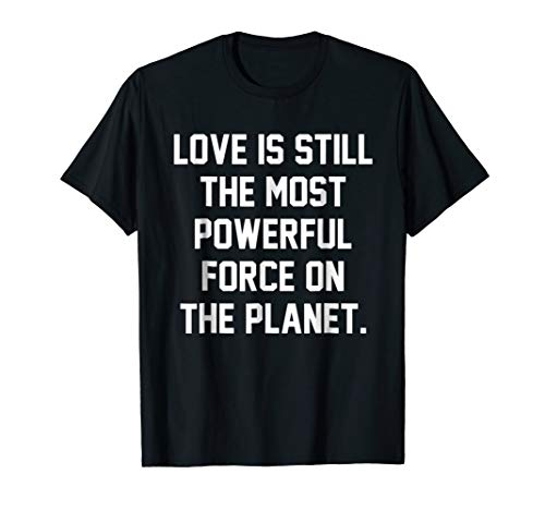 Love Is Still The Most Powerful Force On The Planet T-shirt