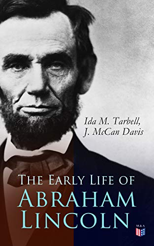 The Early Life of Abraham Lincoln: Illustrated Edition Containing Numerous Documents and Reminiscences of Lincoln's Early Friends