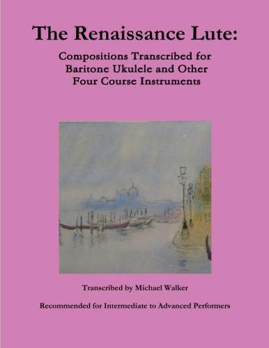 The Renaissance Lute:  Compositions Transcribed for Baritone Ukulele and Other Four Course Instruments - Course Renaissance Lute