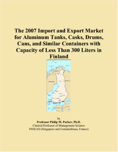 The 2007 Import and Export Market for Aluminum Tanks, Casks, Drums, Cans, and Similar Containers with Capacity of Less Than 300 Liters in Finland ebook