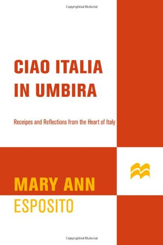 Ciao Italia in Umbria: Recipes and Reflections from the Heart of Italy