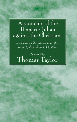 Arguments of the Emperor Julian against the Christians: to which are added extracts from other works of Julian relative to Christians