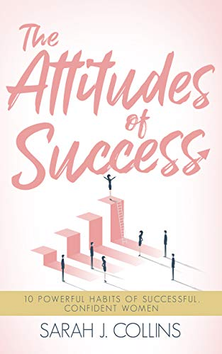 The Attitudes of Success: 10 Powerful Habits of Successful, Confident Women by [Collins, Sarah J.]