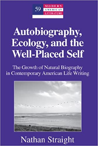 Autobiography, Ecology, and the Well-Placed Self: The Growth of Natural Biography in Contemporary American Life Writing (Modern American Literature)