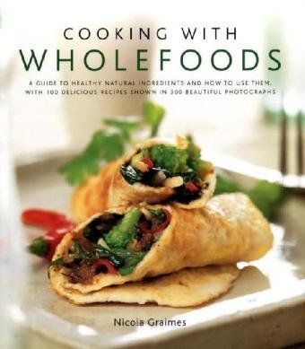 Download Cooking with Wholefoods: A guide to healthy natural ingredients, and how to use them with 100 delicious recipes shown in 300 beautiful photographs PDF
