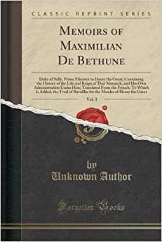 Memoirs of Maximilian De Bethune, Vol. 3: Duke of Sully, Prime Minister to Henry the Great: Containing the History of the Life and Reign of That ... French: To Which Is Added, the Tryal of Rav