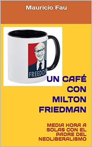 UN CAFÉ CON MILTON FRIEDMAN: MEDIA HORA A SOLAS CON EL PADRE DEL NEOLIBERALISMO (UN CAFÉ CON... Nº nº 25) (Spanish Edition)