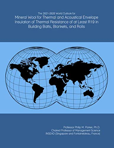 The 2021-2026 World Outlook for Mineral Wool for Thermal and Acoustical Envelope Insulation of Thermal Resistance of at Least R19 in Building Batts, Blankets, and Rolls