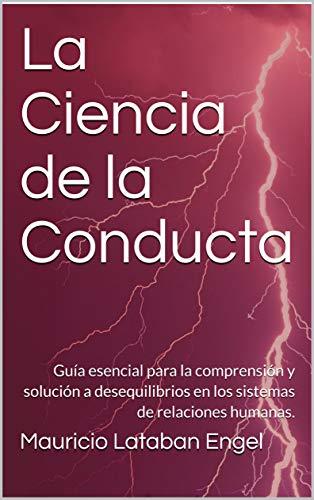 La Ciencia de la Conducta: Guía esencial para la comprensión y solución a desequilibrios en los sistemas de relaciones humanas. (Spanish Edition)