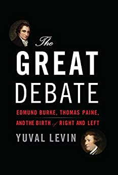 The Great Debate: Edmund Burke, Thomas Paine, and the Birth of Right and Left by [Levin, Yuval]
