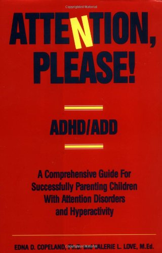 Attention, Please!: ADHD/ADD – A Comprehensive Guide for Successfully Parenting Children with Attention Disorders
