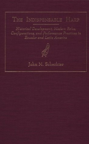 The Indispensible Harp: Historical Development, Modern Roles, Configurations, and Performance Practices in Ecuador and Latin America (World Musics)