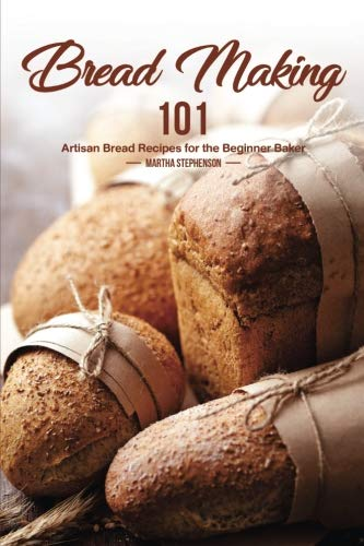 Bread Making 101: Artisan Bread Recipes for the Beginner Baker by Martha Stephenson